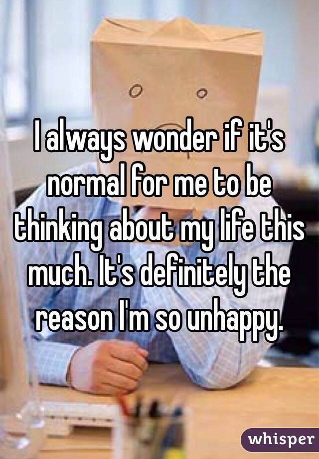 I always wonder if it's normal for me to be thinking about my life this much. It's definitely the reason I'm so unhappy.