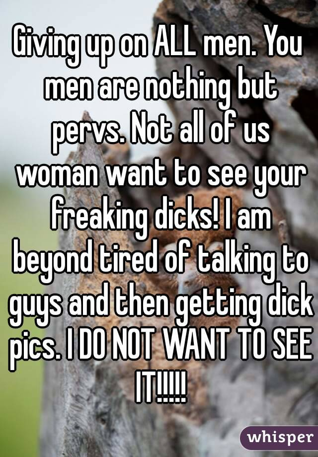 Giving up on ALL men. You men are nothing but pervs. Not all of us woman want to see your freaking dicks! I am beyond tired of talking to guys and then getting dick pics. I DO NOT WANT TO SEE IT!!!!!