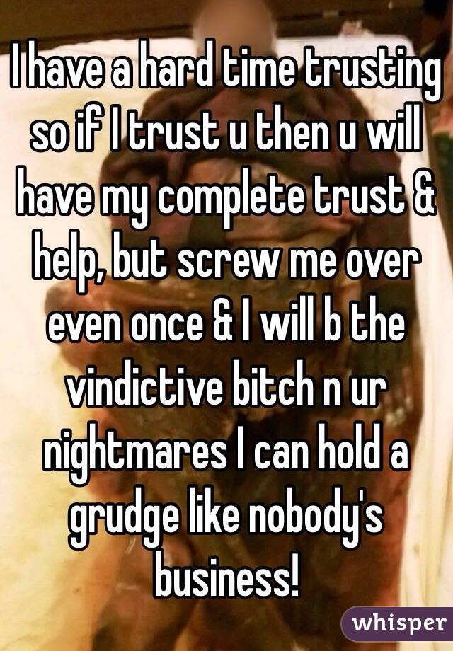 I have a hard time trusting so if I trust u then u will have my complete trust & help, but screw me over even once & I will b the vindictive bitch n ur nightmares I can hold a grudge like nobody's business!