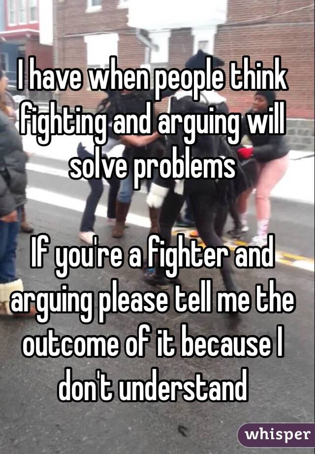I have when people think fighting and arguing will solve problems  If you're a fighter and arguing please tell me the outcome of it because I don't understand