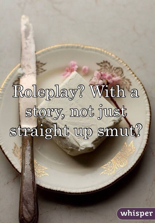 Roleplay? With a story, not just straight up smut?