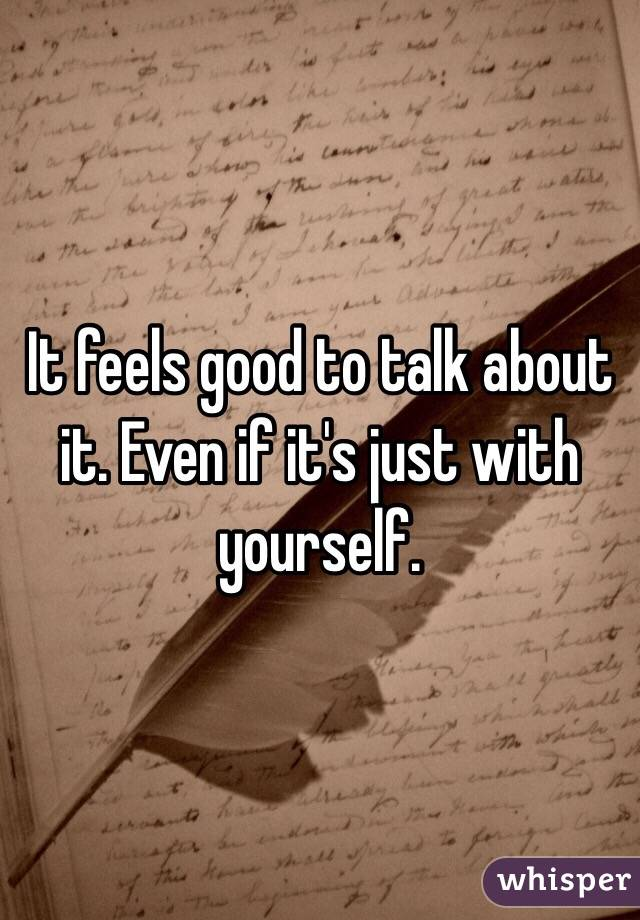 It feels good to talk about it. Even if it's just with yourself.