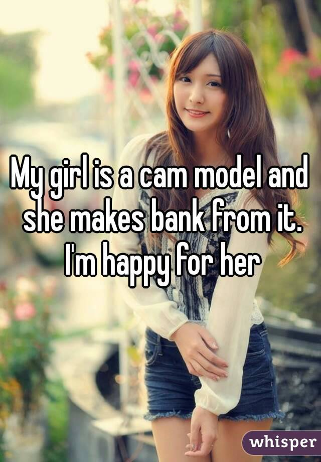 My girl is a cam model and she makes bank from it. I'm happy for her