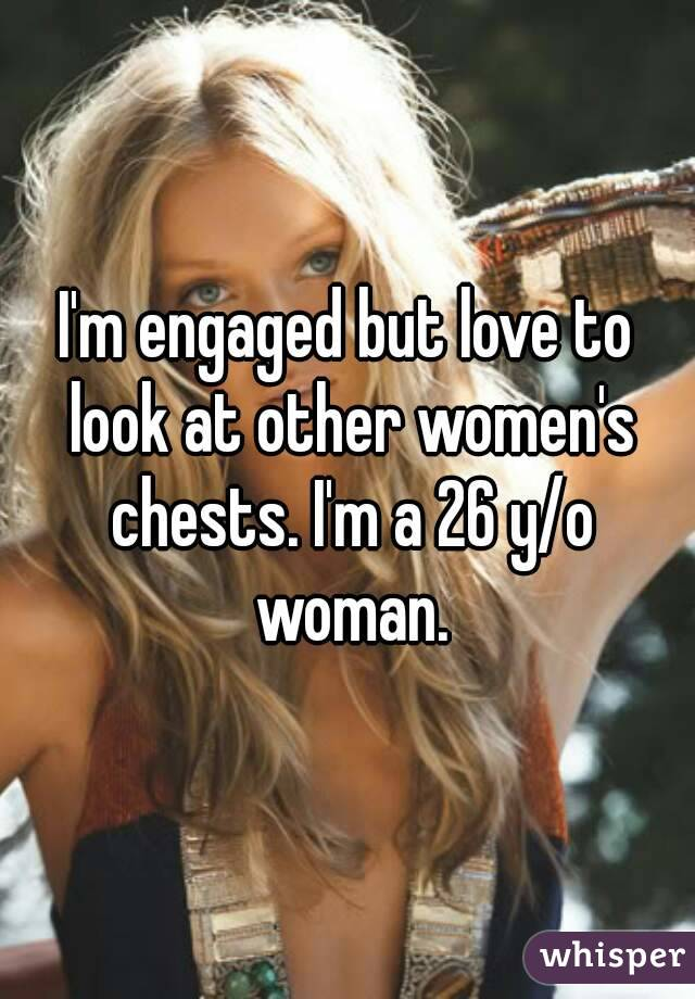 I'm engaged but love to look at other women's chests. I'm a 26 y/o woman.
