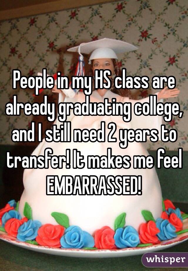 People in my HS class are already graduating college, and I still need 2 years to transfer! It makes me feel EMBARRASSED!