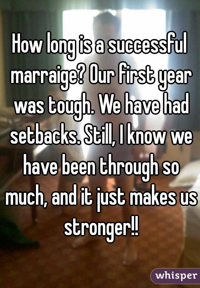 How long is a successful marraige? Our first year was tough. We have had setbacks. Still, I know we have been through so much, and it just makes us stronger!!