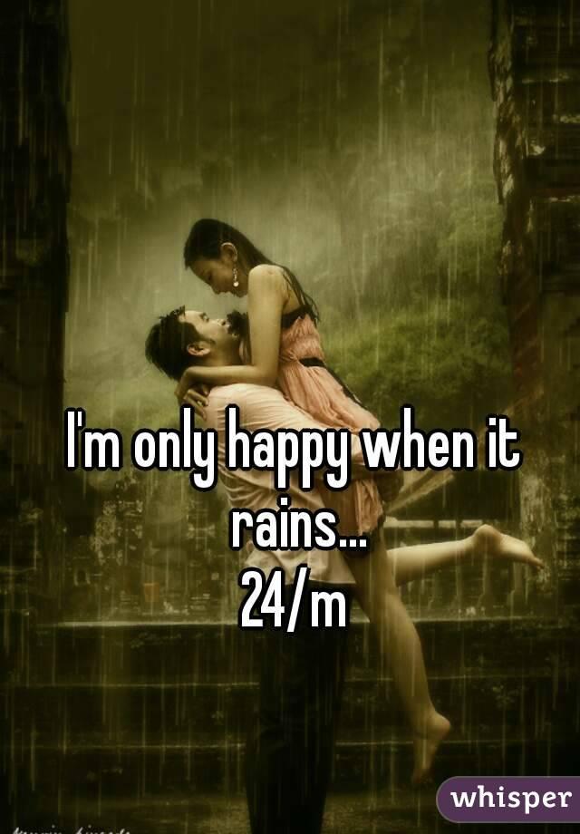 I'm only happy when it rains... 24/m