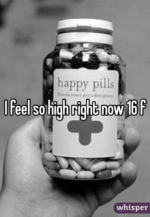 I feel so high right now 16 f