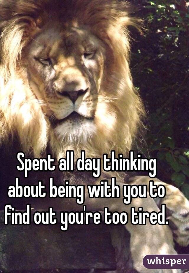 Spent all day thinking about being with you to find out you're too tired.