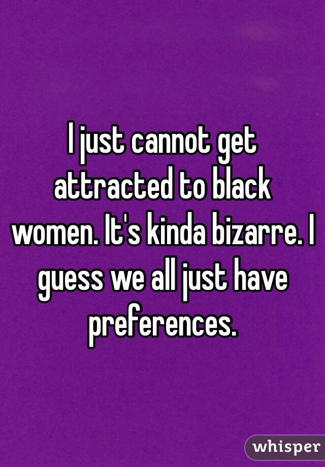 I just cannot get attracted to black women. It's kinda bizarre. I guess we all just have preferences.