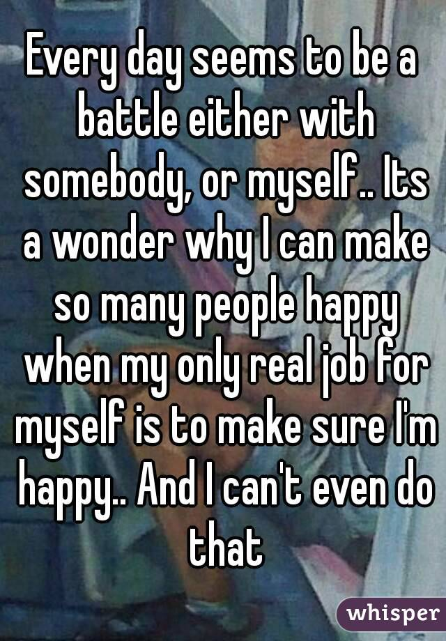 Every day seems to be a battle either with somebody, or myself.. Its a wonder why I can make so many people happy when my only real job for myself is to make sure I'm happy.. And I can't even do that