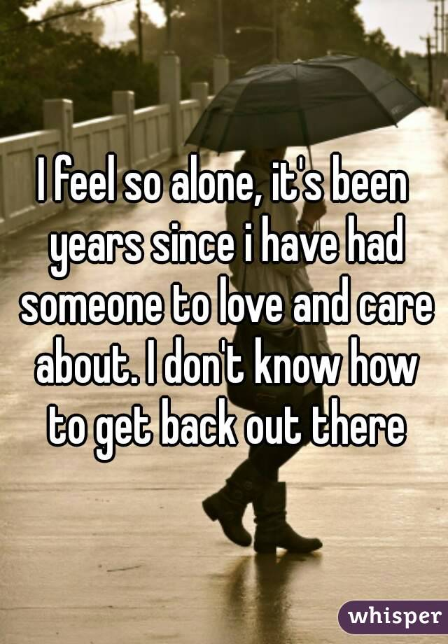 I feel so alone, it's been years since i have had someone to love and care about. I don't know how to get back out there
