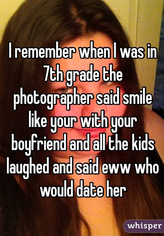 I remember when I was in 7th grade the photographer said smile like your with your boyfriend and all the kids laughed and said eww who would date her