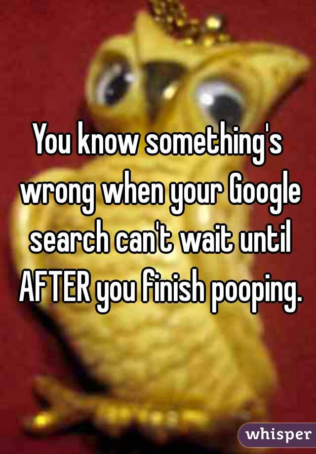 You know something's wrong when your Google search can't wait until AFTER you finish pooping.