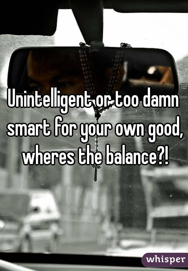 Unintelligent or too damn smart for your own good, wheres the balance?!