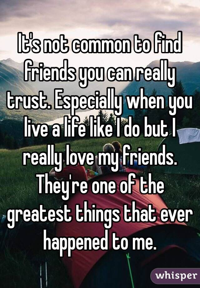 It's not common to find friends you can really trust. Especially when you live a life like I do but I really love my friends. They're one of the greatest things that ever happened to me.