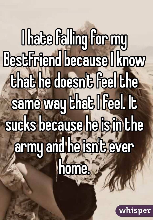 I hate falling for my BestFriend because I know that he doesn't feel the same way that I feel. It sucks because he is in the army and he isn't ever home.