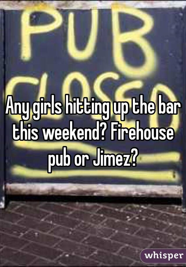 Any girls hitting up the bar this weekend? Firehouse pub or Jimez?