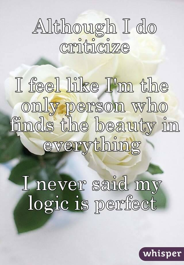 Although I do criticize  I feel like I'm the only person who finds the beauty in everything   I never said my logic is perfect