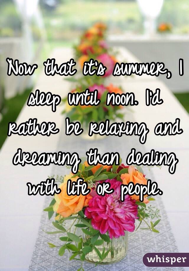 Now that it's summer, I sleep until noon. I'd rather be relaxing and dreaming than dealing with life or people.