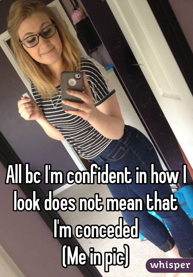 All bc I'm confident in how I look does not mean that I'm conceded  (Me in pic)