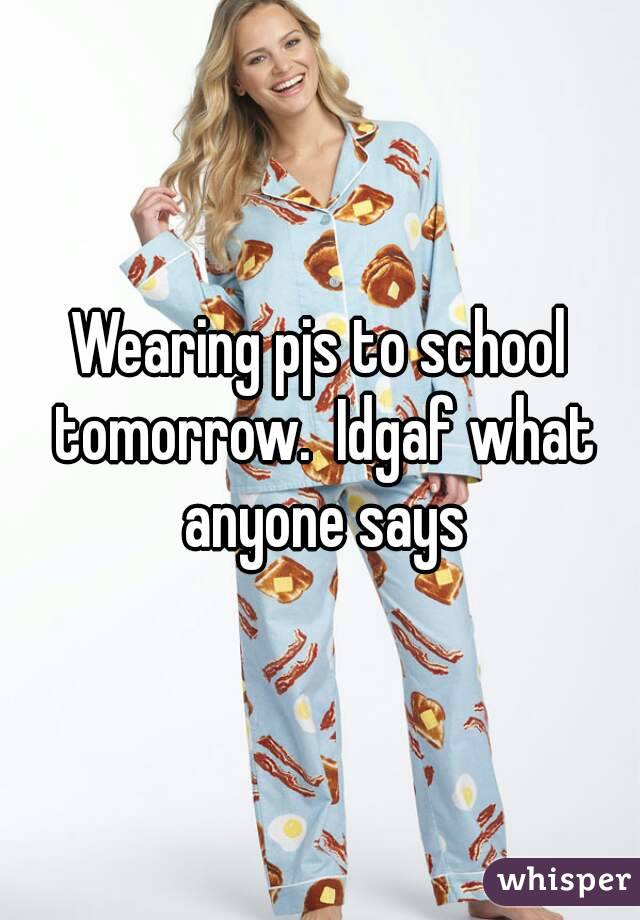Wearing pjs to school tomorrow.  Idgaf what anyone says