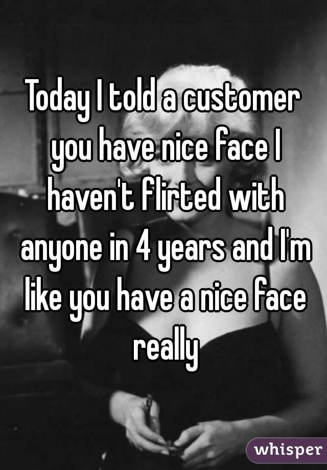 Today I told a customer you have nice face I haven't flirted with anyone in 4 years and I'm like you have a nice face really