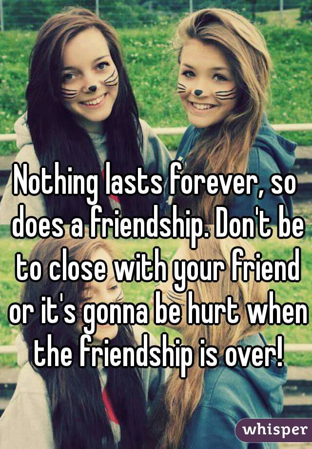 Nothing lasts forever, so does a friendship. Don't be to close with your friend or it's gonna be hurt when the friendship is over!
