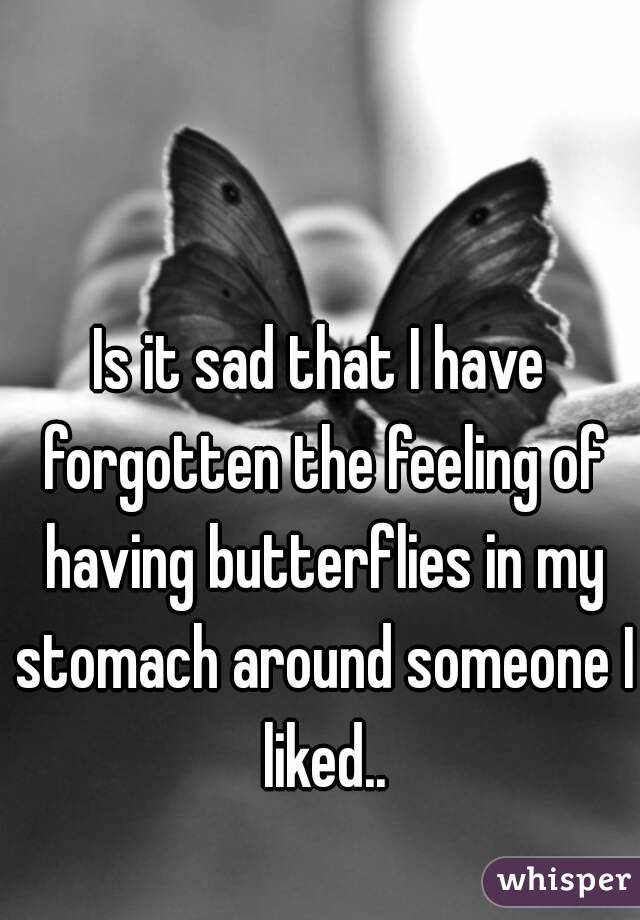 Is it sad that I have forgotten the feeling of having butterflies in my stomach around someone I liked..