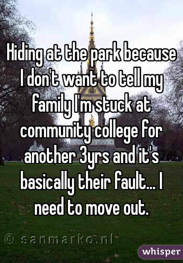 Hiding at the park because I don't want to tell my family I'm stuck at community college for another 3yrs and it's basically their fault... I need to move out.