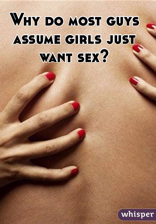 Why do most guys assume girls just want sex?