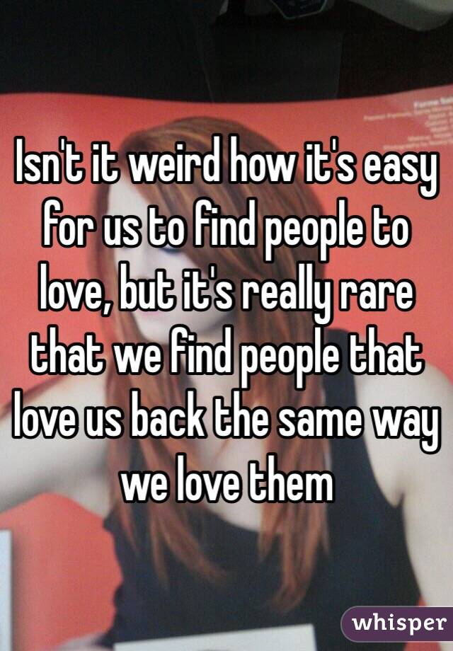 Isn't it weird how it's easy for us to find people to love, but it's really rare that we find people that love us back the same way we love them