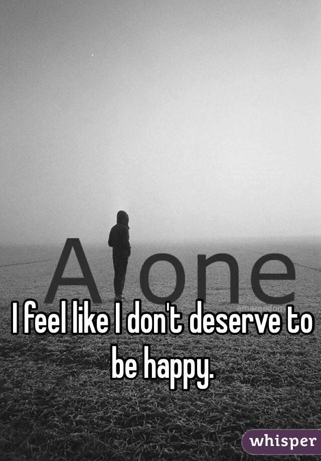 I feel like I don't deserve to be happy.