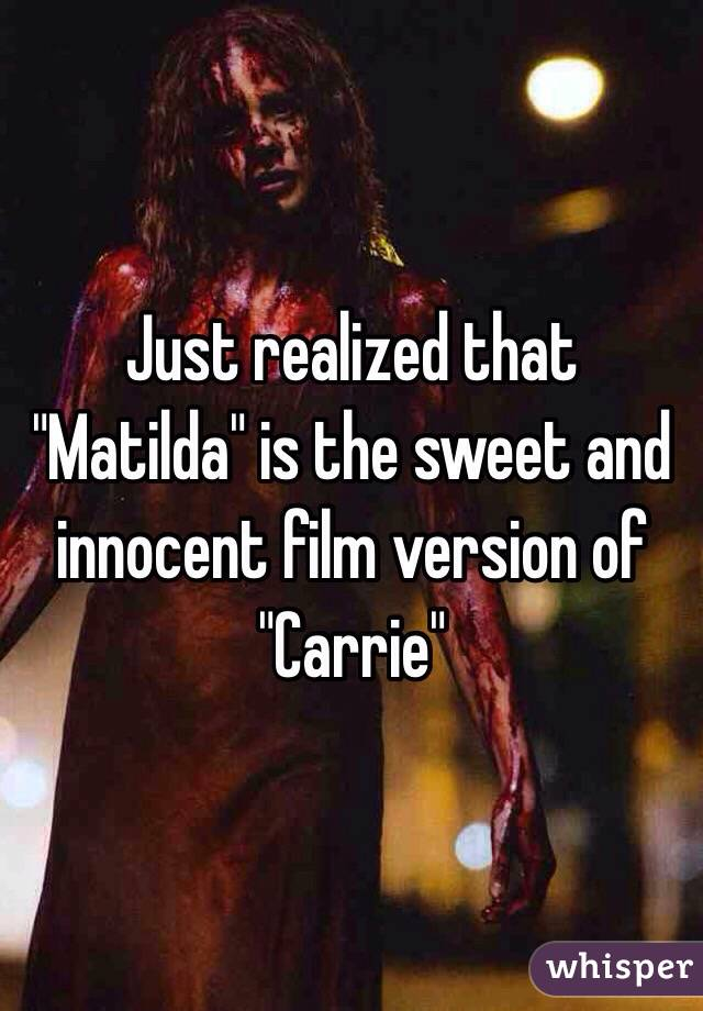 "Just realized that ""Matilda"" is the sweet and innocent film version of ""Carrie"""
