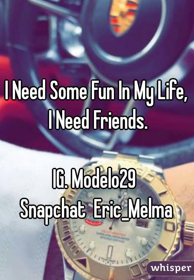 I Need Some Fun In My Life, I Need Friends.  IG. Modelo29  Snapchat  Eric_Melma