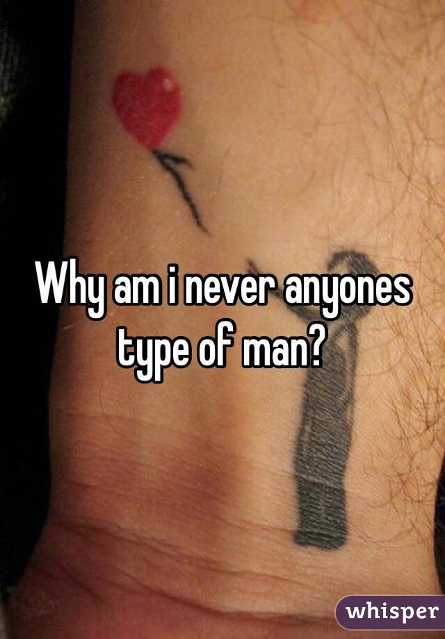 Why am i never anyones type of man?