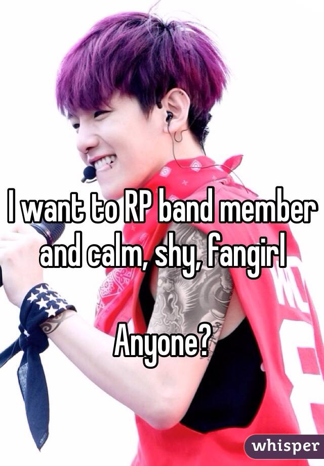 I want to RP band member and calm, shy, fangirl  Anyone?