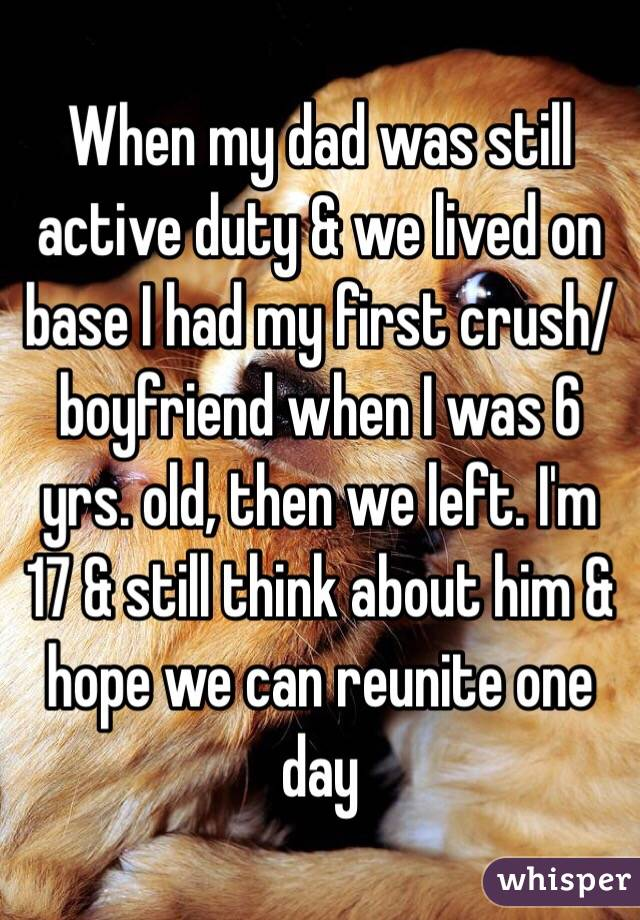 When my dad was still active duty & we lived on base I had my first crush/boyfriend when I was 6 yrs. old, then we left. I'm 17 & still think about him & hope we can reunite one day