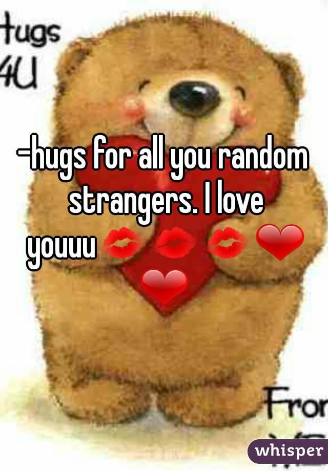-hugs for all you random strangers. I love youuu💋💋💋❤❤