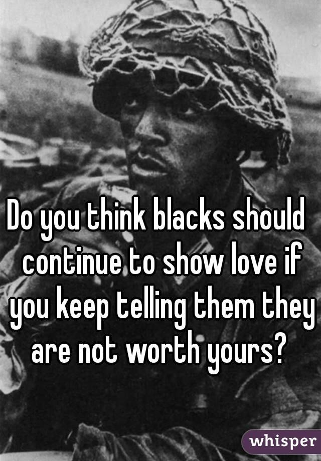 Do you think blacks should  continue to show love if you keep telling them they are not worth yours?