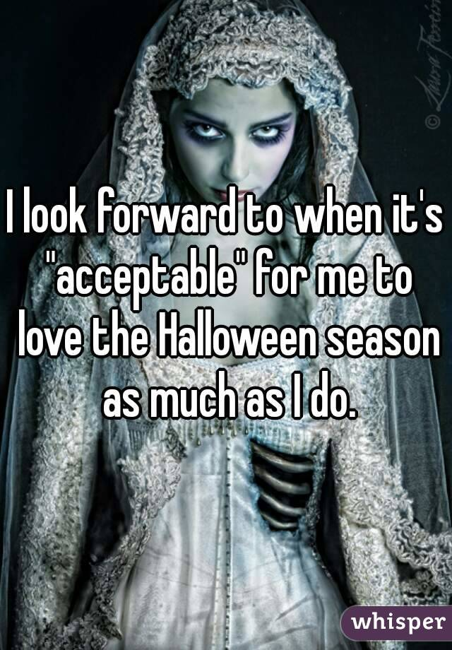 """I look forward to when it's """"acceptable"""" for me to love the Halloween season as much as I do."""