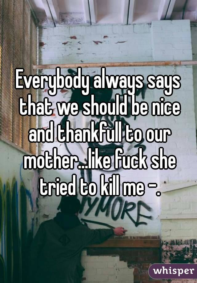 Everybody always says that we should be nice and thankfull to our mother...like fuck she tried to kill me -.
