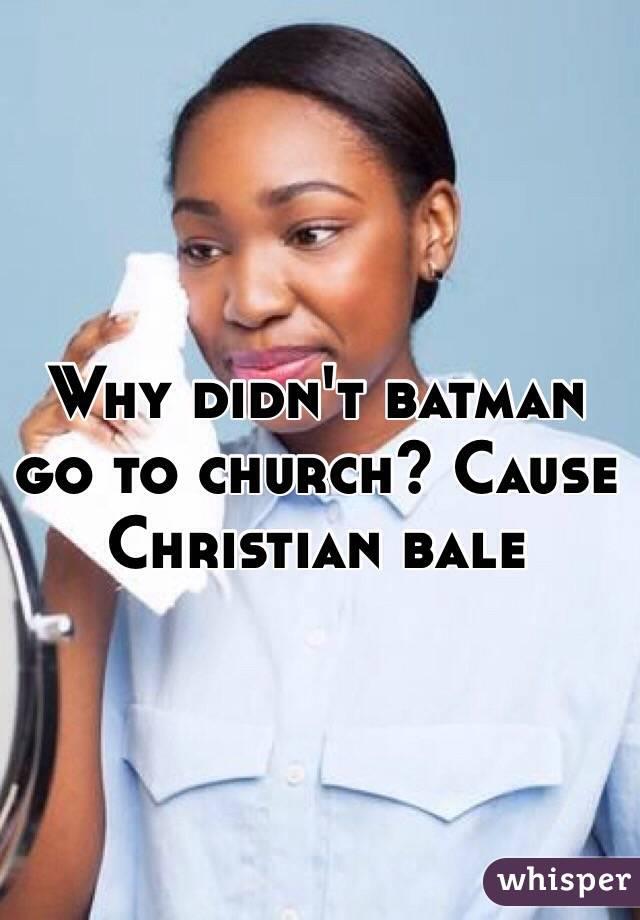 Why didn't batman go to church? Cause Christian bale