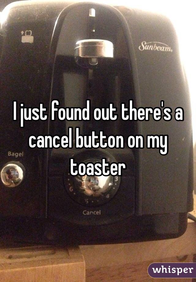 I just found out there's a cancel button on my toaster