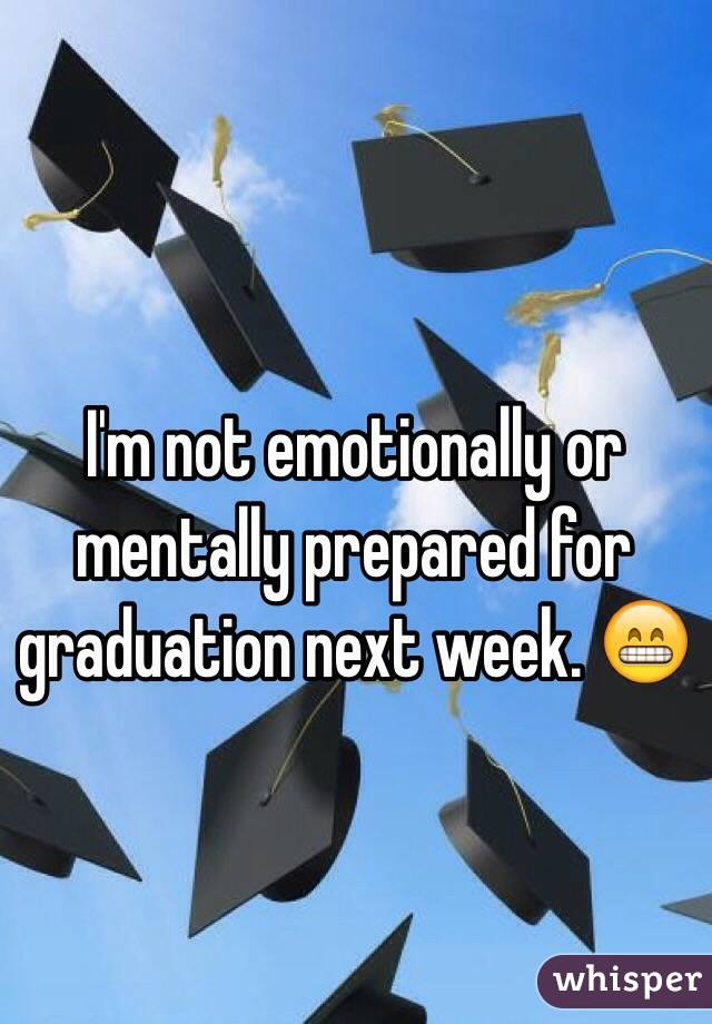 I'm not emotionally or mentally prepared for graduation next week. 😁