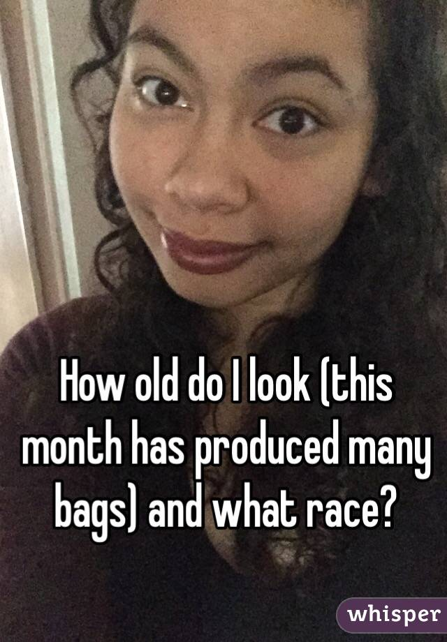 How old do I look (this month has produced many bags) and what race?