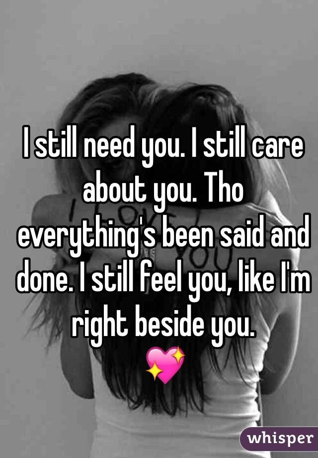 I still need you. I still care about you. Tho everything's been said and done. I still feel you, like I'm right beside you.  💖