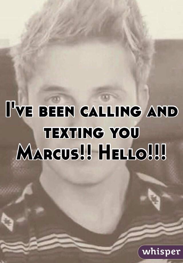 I've been calling and texting you Marcus!! Hello!!!