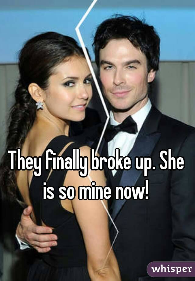 They finally broke up. She is so mine now!