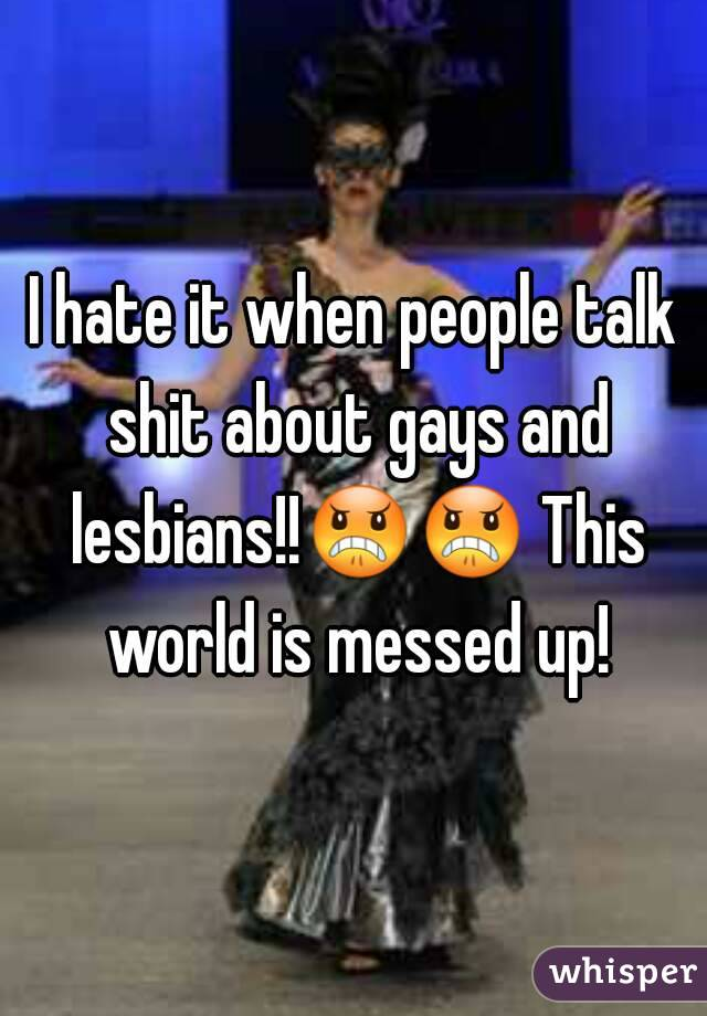 I hate it when people talk shit about gays and lesbians!!😠😠 This world is messed up!